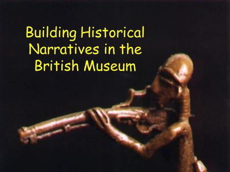 Building Historical Narratives in the British Museum.