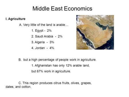 Middle East Economics I. Agriculture A. Very little of the land is arable… 1. Egypt - 2% 2. Saudi Arabia - 2% 3. Algeria - 3% 4. Jordan - 4% B. but a high.