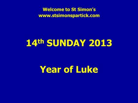 Welcome to St Simon's www.stsimonspartick.com 14 th SUNDAY 2013 Year of Luke.