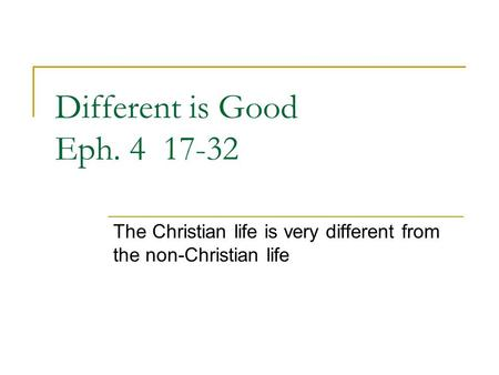 Different is Good Eph. 4 17-32 The Christian life is very different from the non-Christian life.
