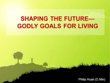 Philip Huan (D.Min) SHAPING THE FUTURE— GODLY GOALS FOR LIVING.