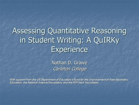 Assessing Quantitative Reasoning in Student Writing: A QuIRKy Experience Nathan D. Grawe Carleton College With support from the US Department <strong>of</strong> Education's.