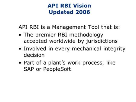 API RBI Vision Updated 2006 API RBI is a Management Tool that is: The premier RBI methodology accepted worldwide by jurisdictions Involved in every mechanical.