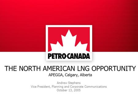 THE NORTH AMERICAN LNG OPPORTUNITY APEGGA, Calgary, Alberta Andrew Stephens Vice President, Planning and Corporate Communications October 13, 2005.