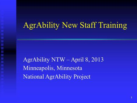 AgrAbility New Staff Training AgrAbility NTW – April 8, 2013 Minneapolis, Minnesota National AgrAbility Project 1.