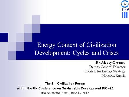 Dr. Alexey Gromov Deputy General Director Institute for Energy Strategy Moscow, Russia Energy Context of Civilization Development: Cycles and Crises The.