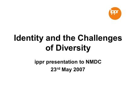 Identity and the Challenges of Diversity ippr presentation to NMDC 23 rd May 2007.