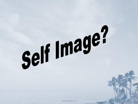 Self Image What is self image? Self Image Definition: The picture of yourself Part 1 – What you know about yourself from personal investigation. Part.