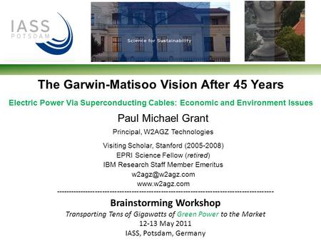 The Garwin-Matisoo Vision After 45 Years Electric Power Via Superconducting Cables: Economic and Environment Issues Paul Michael Grant Principal, W2AGZ.
