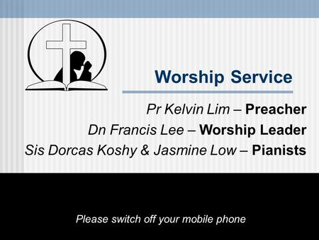 Worship Service Pr Kelvin Lim – Preacher Dn Francis Lee – Worship Leader Sis Dorcas Koshy & Jasmine Low – Pianists Please switch off your mobile phone.