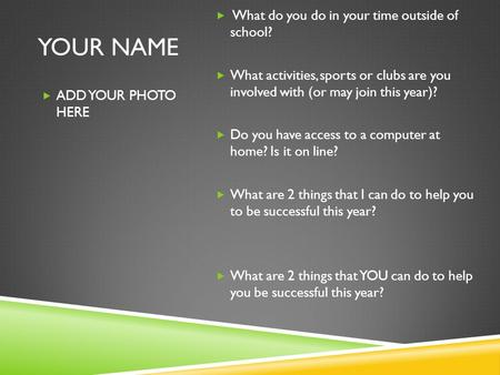 YOUR NAME  ADD YOUR PHOTO HERE  What do you do in your time outside of school?  What activities, sports or clubs are you involved with (or may join.