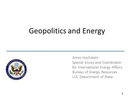 Amos Hochstein Special Envoy and Coordinator for International Energy Affairs Bureau of Energy Resources U.S. Department of State Geopolitics and Energy.