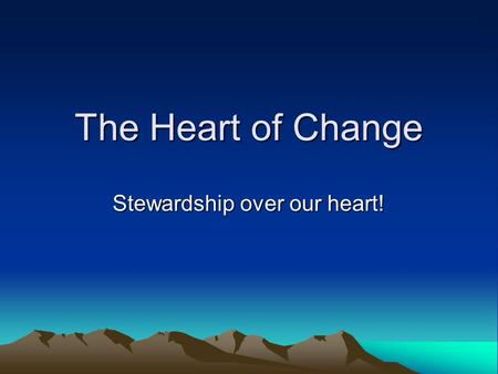 The Heart of Change Stewardship over our heart!. Heart of Change Most influential Biblical truth (after Gospel) Touches everything we do as humans Gaining.