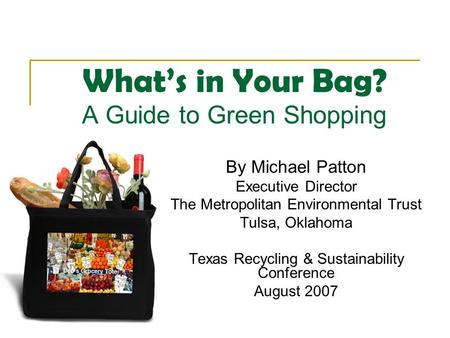 What's in Your Bag? A Guide to Green Shopping By Michael Patton Executive Director The Metropolitan Environmental Trust Tulsa, Oklahoma Texas Recycling.