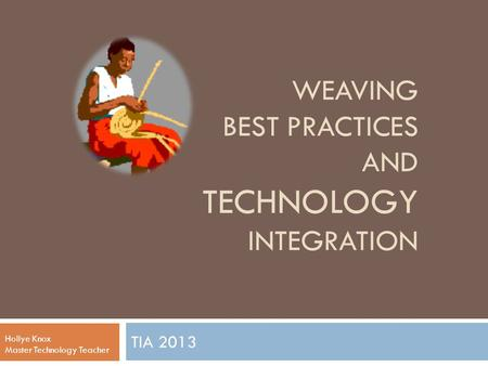 WEAVING BEST PRACTICES AND TECHNOLOGY INTEGRATION TIA 2013 Hollye Knox Master Technology Teacher.