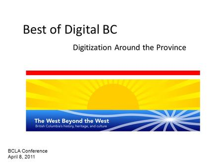 Best of Digital BC Digitization Around the Province BCLA Conference April 8, 2011.