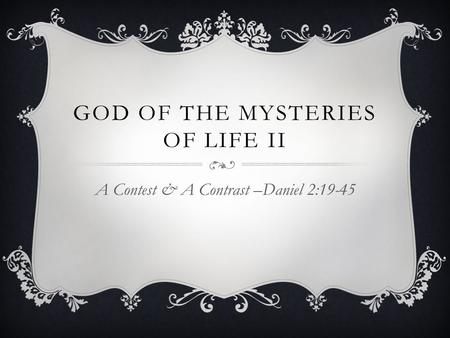 GOD OF THE MYSTERIES OF LIFE II A Contest & A Contrast –Daniel 2:19-45.