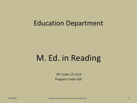 Education Department M. Ed. in Reading CIP Code: 13.1315 Program Code: 620 1 Program Quality Improvement Report 2009-2010 Fall 2010.
