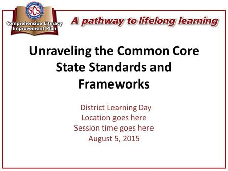 Unraveling the Common Core State Standards and Frameworks District Learning Day Location goes here Session time goes here August 5, 2015.