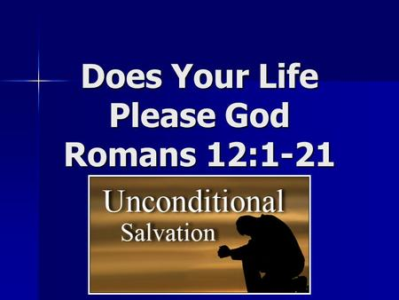 Does Your Life Please God Romans 12:1-21. Romans 12:1-2 Give yourself in Worship.