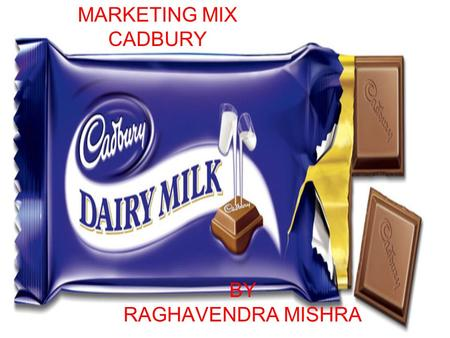 BY RAGHAVENDRA MISHRA MARKETING MIX CADBURY. INTRODUCTION CADBURY IS A LEADING GLOBAL CONFECTIONERY COMPANY WITH AN OUTSTANDING PORTFOLIO OF CHOCOLATE,