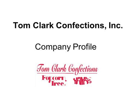 Tom Clark Confections, Inc. Company Profile. Contents Company Overview Management Team Products & Customer Mix Highlights Capabilities Quality Assurance.