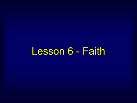 Lesson 6 - Faith. Now faith is being sure of what we hope for and certain of what we do not see. – Hebrews 11:1.