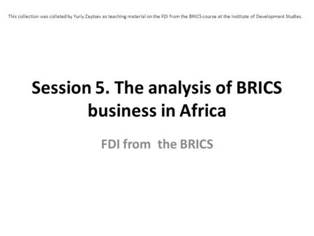 Session 5. The analysis of BRICS business in Africa FDI from the BRICS This collection was collated by Yuriy Zaytsev as teaching material on the FDI from.