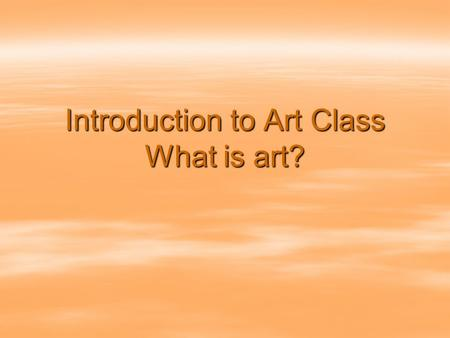 Introduction to Art Class What is art?. Lesson Objectives  Recognize that art today includes an extensive variety of forms produced with many different.