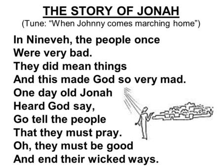 "THE STORY OF JONAH (Tune: ""When Johnny comes marching home"") In Nineveh, the people once Were very bad. They did mean things And this made God so very."