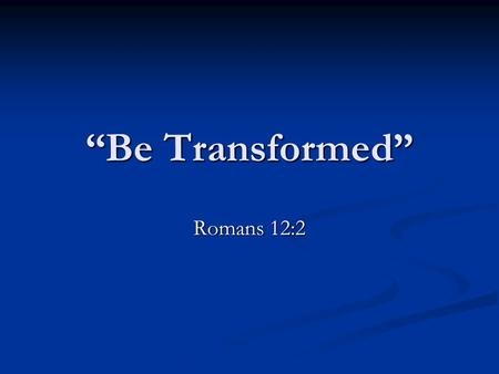 """Be Transformed"" Romans 12:2. Through Christ we can become new people, holy people, if we are willing to change! 1 Peter 2:4-5, 9-10."