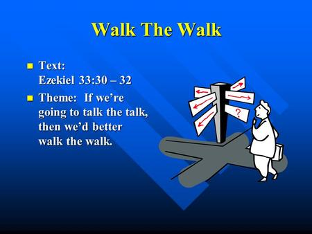 Walk The Walk Text: Ezekiel 33:30 – 32 Text: Ezekiel 33:30 – 32 Theme: If we're going to talk the talk, then we'd better walk the walk. Theme: If we're.
