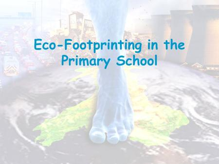 Eco-Footprinting in the Primary School. A footprint means pressing down, and global means the world so 'global footprint' means pressing down on the world.