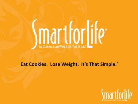 Eat Cookies. Lose Weight. It's That Simple. ®. Why Smart for Life ® Is Better: Affordable Better Products Safer Method Faster Results Variety and Choices.