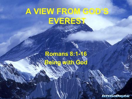 A VIEW FROM GOD'S EVEREST Romans 8:1-16 Being with God.
