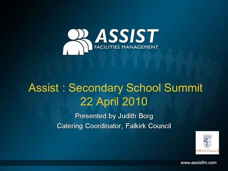 Assist : Secondary School Summit 22 April 2010 Presented by Judith Borg Catering Coordinator, Falkirk Council.