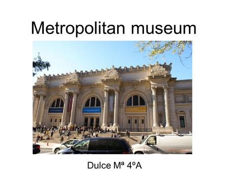 Metropolitan museum Dulce Mª 4ºA. Metropolitan Museom Metropolitan Museum of Art is one of the most distinguished art museums in the world. The museum.