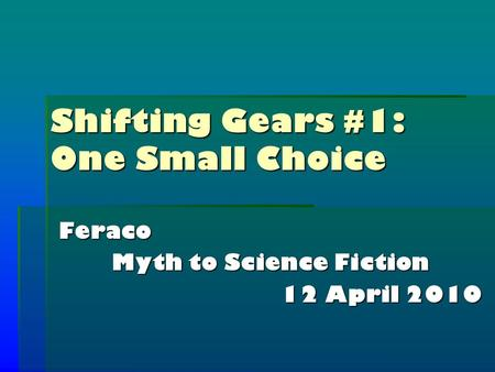 Shifting Gears #1: One Small Choice Feraco Myth to Science Fiction 12 April 2010.