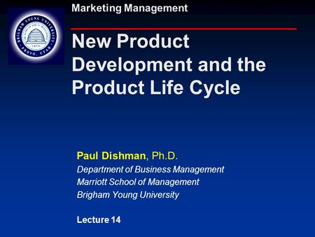 Marketing Management New Product Development and the Product Life Cycle Paul Dishman, Ph.D. Department of Business Management Marriott School of Management.