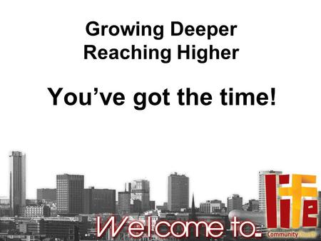 Growing Deeper Reaching Higher You've got the time!