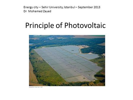 Principle of Photovoltaic Energy city – Sehir University, Istanbul – September 2013 Dr Mohamed Zayed.