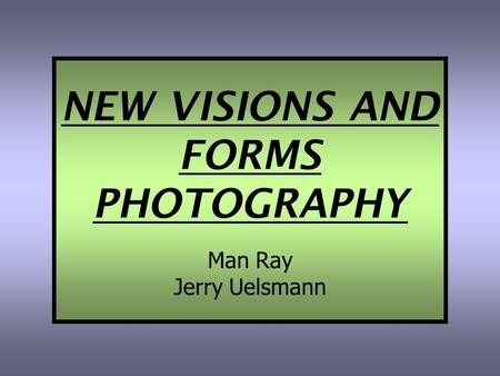 NEW VISIONS AND FORMS PHOTOGRAPHY Man Ray Jerry Uelsmann.
