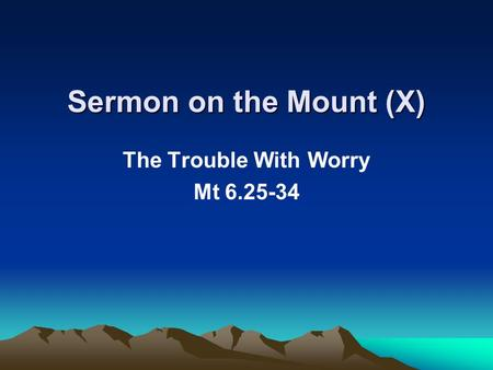 Sermon on the Mount (X) The Trouble With Worry Mt 6.25-34.