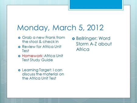 Monday, March 5, 2012  Grab a new Frank from the stool & check in  Review for Africa Unit Test  Homework: Africa Unit Test Study Guide  Learning Target: