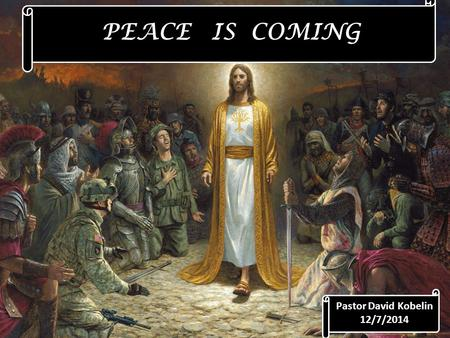PEACE IS COMING Pastor David Kobelin 12/7/2014. Advent Loving God, as we enter this Advent season, we open all the dark places in our lives and memories.