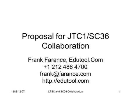 1999-12-07LTSC and SC36 Collaboration1 Proposal for JTC1/SC36 Collaboration Frank Farance, Edutool.Com +1 212 486 4700