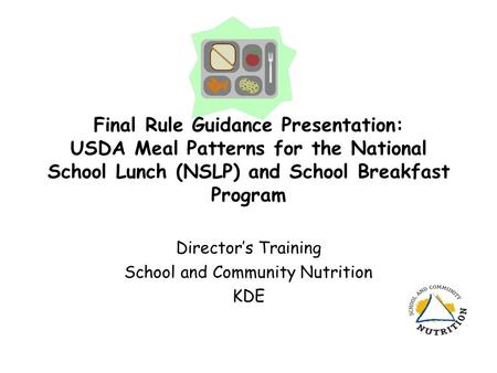 Final Rule Guidance Presentation: USDA Meal Patterns for the National School Lunch (NSLP) and School Breakfast Program Director's Training School and Community.