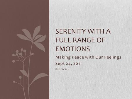 Making Peace with Our Feelings Sept 24, 2011 © Erica P. SERENITY WITH A FULL RANGE OF EMOTIONS.