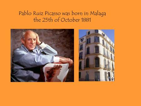 Pablo Ruiz Picasso was born in Malaga the 25th of October 1881.
