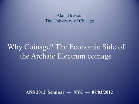 Alain Bresson The University of Chicago ANS 2012 Seminar — NYC — 07/03/2012 Why Coinage? The Economic Side of the Archaic Electrum coinage.